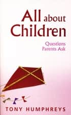 All About Children – Questions Parents Ask - Vital Skills and Information for Parents Today eBook by Dr Tony Humphreys