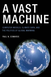 A Vast Machine - Computer Models, Climate Data, and the Politics of Global Warming ebook by Paul N. Edwards