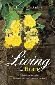 Living with Heart - A Memoir of Insights, Inspirations, and Small Miracles ebook by L. Reynolds Andiric