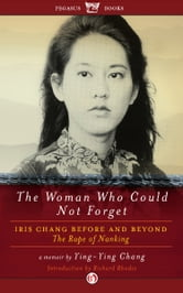 The Woman Who Could Not Forget: Iris Chang Before and Beyond The Rape of Nanking - Iris Chang Before and Beyond The Rape of Nanking ebook by Ying-Ying Chang