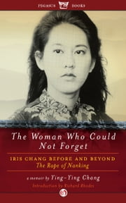 The Woman Who Could Not Forget: Iris Chang Before and Beyond The Rape of Nanking - Iris Chang Before and Beyond The Rape of Nanking ebook by Ying-Ying Chang,Richard Rhodes