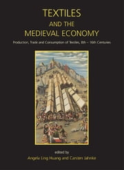Textiles and the Medieval Economy - Production, Trade, and Consumption of Textiles, 8th–16th Centuries ebook by Angela Ling Huang, Carsten Jahnke