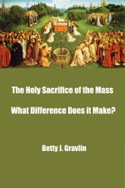 The Holy Sacrifice of the Mass ̶̶ What Difference Does it Make? ebook by Betty Gravlin