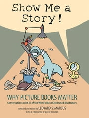 Show Me a Story! - Why Picture Books Matter: Conversations with 21 of the World's Most Celebrated Illustrators ebook by Leonard S. Marcus