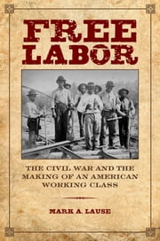 Free Labor - The Civil War and the Making of an American Working Class ebook by Mark A. Lause