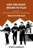 And the Band Begins to Play. Part Four: The Definitive Guide to the Beatles' Beatles For Sale ebook by Steve Lambley