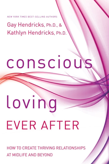 Conscious Loving Ever After - How to Create Thriving Relationships at Midlife and Beyond ebook by Gay Hendricks,Kathlyn Hendricks