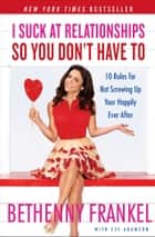 I Suck at Relationships So You Don't Have To - 10 Rules for Not Screwing Up Your Happily Ever After ebook by Bethenny Frankel