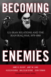 Becoming Enemies - U.S.-Iran Relations and the Iran-Iraq War, 1979–1988 ebook by James G. Blight,Janet M. Lang,Hussein Banai,Malcolm Byrne,John Tirman,Bruce Riedel, Director of the Intelligence Project at the Brookings Institution