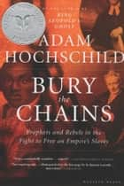 Bury the Chains - Prophets and Rebels in the Fight to Free an Empire's Slaves ebook by Adam Hochschild