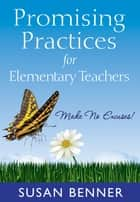 Promising Practices for Elementary Teachers ebook by Susan M. Benner