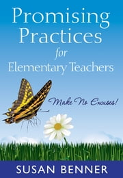Promising Practices for Elementary Teachers - Make No Excuses! ebook by Susan M. Benner