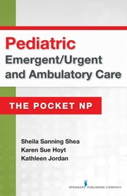 Pediatric Emergent/Urgent and Ambulatory Care - The Pocket NP ebook by Karen Sue Hoyt, PhD, RN, FNP-BC, CEN, FAEN, FAAN,Sheila Sanning Shea, MSN, RN