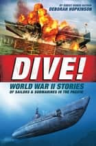 Dive! World War II Stories of Sailors & Submarines in the Pacific ebook by Deborah Hopkinson