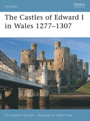 The Castles of Edward I in Wales 1277–1307 ebook by Christopher Gravett,Mr Adam Hook
