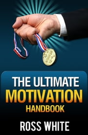 The Ultimate Motivation Handbook ebook by Ross White