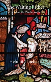 The Waiting Father: Sermons on the Parables of Jesus ebook by Thielicke, Heimut