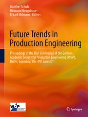 Future Trends in Production Engineering - Proceedings of the First Conference of the German Academic Society for Production Engineering (WGP), Berlin, Germany, 8th-9th June 2011 ebook by Günther Schuh,Reimund Neugebauer,Eckart Uhlmann