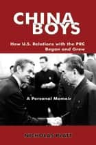 CHINA BOYS: How U.S. Relations With the PRC Began and Grew. A Personal Memoir ebook by Nicholas Platt
