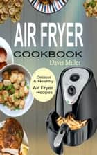 Air Fryer Cookbook - Delicious & Healthy Air Fryer Recipes Book ebook by Davis Miller