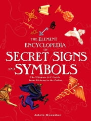 The Element Encyclopedia of Secret Signs and Symbols: The Ultimate A–Z Guide from Alchemy to the Zodiac ebook by Adele Nozedar