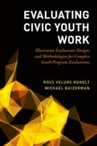 Evaluating Civic Youth Work - Illustrative Evaluation Designs and Methodologies for Complex Youth Program Evaluations ebook by Ross VeLure Roholt, Michael Baizerman