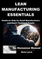 Lean Manufacturing Essentials: Hands-on help for small manufacturers and smart technical people - No Nonsence Manuals, #1 ebook by Mark Lynch