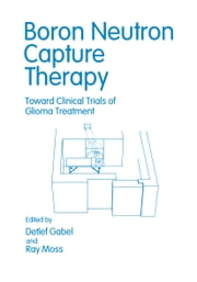 Boron Neutron Capture Therapy - Toward Clinical Trials of Glioma Treatment ebook by Renate Alberts,Detlef Gabel,Raymond Moss