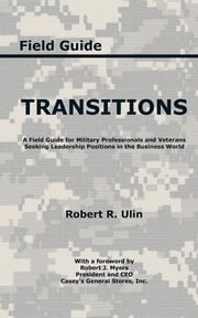 Transitions - A Field Guide for Military Professionals and Veterans Seeking Leadership Positions in the Business World ebook by Robert R. Ulin