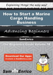 How to Start a Marine Cargo Handling Business - How to Start a Marine Cargo Handling Business ebook by Rebeca Kimball