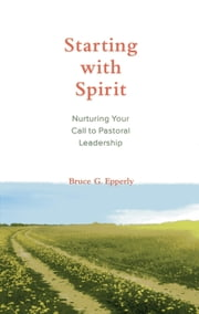 Starting with Spirit - Nurturing Your Call to Pastoral Leadership ebook by Bruce  G. Epperly