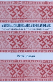 Material Culture and Sacred Landscape - The Anthropology of the Siberian Khanty ebook by Peter Jordan