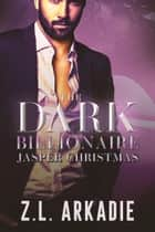 The Dark Billionaire Jasper Christmas Trilogy - The Dark Billionaire Jasper Christmas Trilogy ebook by Z.L. Arkadie