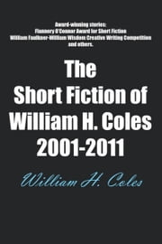 The Short Fiction of William H. Coles 2001-2011 ebook by William H. Coles