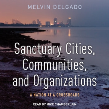 Sanctuary Cities, Communities, and Organizations - A Nation at a Crossroads audiobook by Melvin Delgado