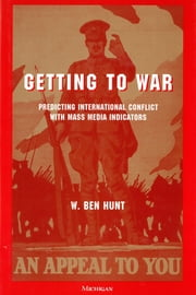Getting to War - Predicting International Conflict with Mass Media Indicators ebook by W. Ben Hunt