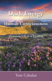 Dark Energy and Human Consciousness - Humanity's Path to Freedom ebook by Tom Cahalan