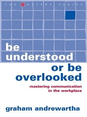 Be Understood or Be Overlooked - Mastering communication in the workplace ebook by Graham Andrewartha
