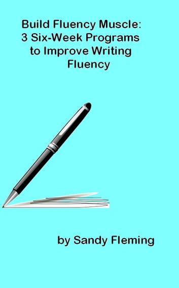 Build Fluency Muscle: Three Six-Week Programs to Improve Writing Fluency ebook by Sandy Fleming