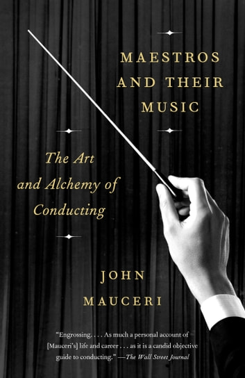 Maestros and Their Music - The Art and Alchemy of Conducting ebook by John Mauceri