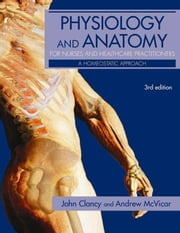 Physiology and Anatomy for Nurses and Healthcare Practitioners: A Homeostatic Approach, Third Edition ebook by Clancy, John