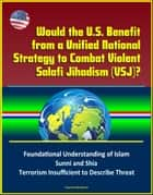 Would the U.S. Benefit from a Unified National Strategy to Combat Violent Salafi Jihadism (VSJ)? Foundational Understanding of Islam, Sunni and Shia, Terrorism Insufficient to Describe Threat ebook by Progressive Management