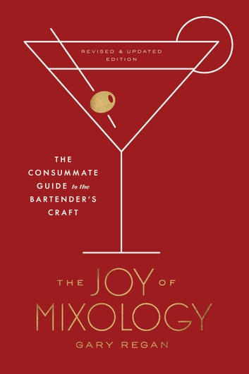 The Joy of Mixology, Revised and Updated Edition - The Consummate Guide to the Bartender's Craft ebook by Gary Regan