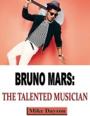 Bruno Mars: The Talented Musician ebook by Mike Dayson