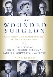 The Wounded Surgeon: Confession and Transformation in Six American Poets: The Poetry of Lowell, Bishop, Berryman, Jarrell, Schwartz, and Plath ebook by Adam Kirsch