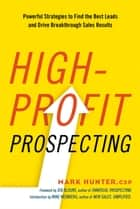 High-Profit Prospecting - Powerful Strategies to Find the Best Leads and Drive Breakthrough Sales Results ebook by Mark Hunter, CSP