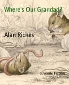 Where's Our Grandad? ebook by Alan Riches