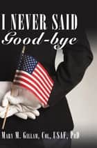 I Never Said Good-bye ebook by Mary Gillam