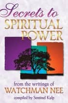 Secrets to Spiritual Power: From the Writings of Watchman Nee ebook by Watchman Nee, Sentinel Kulp