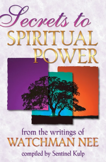 Secrets to Spiritual Power: From the Writings of Watchman Nee ebook by Watchman Nee,Sentinel Kulp